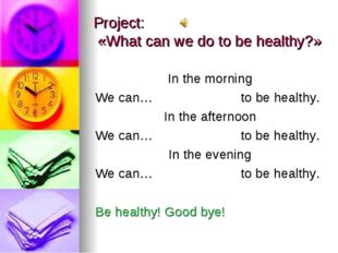Project: «What can we do to be healthy?» In the morning We can… to be healthy