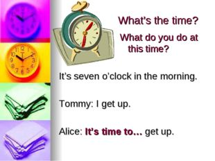 What's the time? It's seven o'clock in the morning. Tommy: I get up. Alice: I