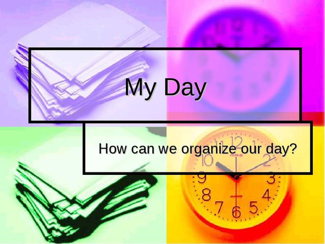 My Day How can we organize our day?