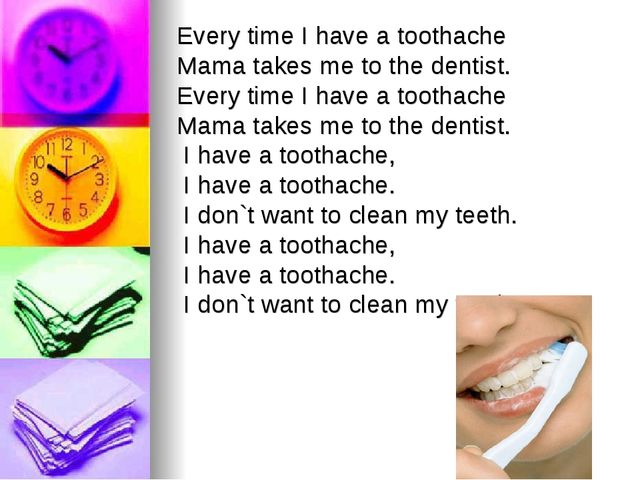 Every time I have a toothache Mama takes me to the dentist. Every time I have...