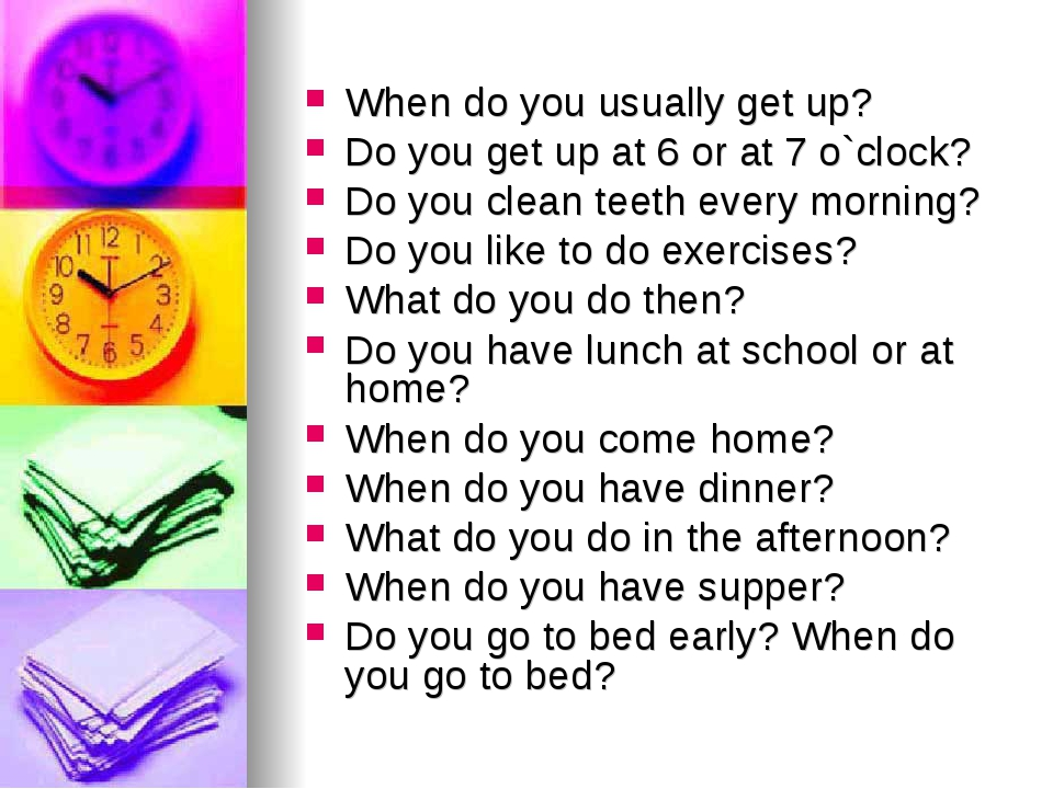 When do you usually get up? Do you get up at 6 or at 7 o`clock? Do you clean...