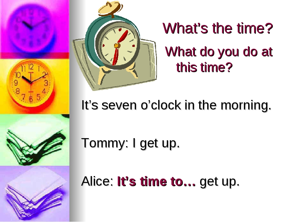 What's the time? It's seven o'clock in the morning. Tommy: I get up. Alice: I...