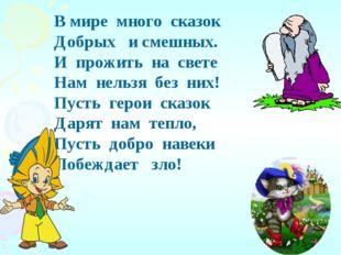 В мире много сказок Добрых и смешных. И прожить на свете Нам нельзя без них!