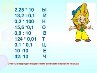 2,25 * 10 Ы 13,2 : 0,1 Й 0,2 * 100 Н 15,6 *0,1 О 0,8 : 10 В 124 * 0,01 Т 0,1