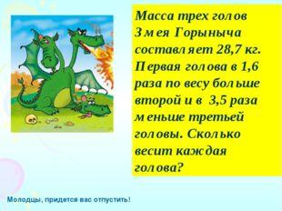Масса трех голов Змея Горыныча составляет 28,7 кг. Первая голова в 1,6 раза п