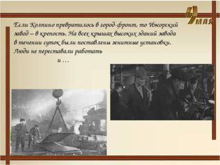 Если Колпино превратилось в город-фронт, то Ижорский завод – в крепость. На в