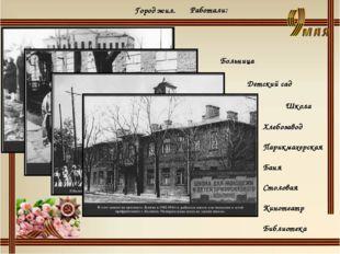 Город жил. Работали: Больница Детский сад Школа Хлебозавод Парикмахерская Бан