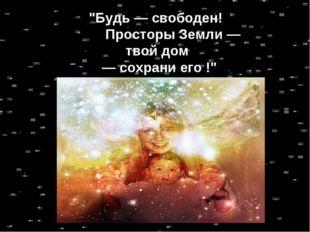 """""""Будь — свободен! Просторы Земли — твой дом — сохрани его !"""""""