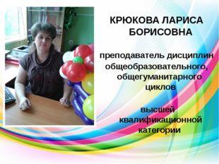 КРЮКОВА ЛАРИСА БОРИСОВНА преподаватель дисциплин общеобразовательного, общег