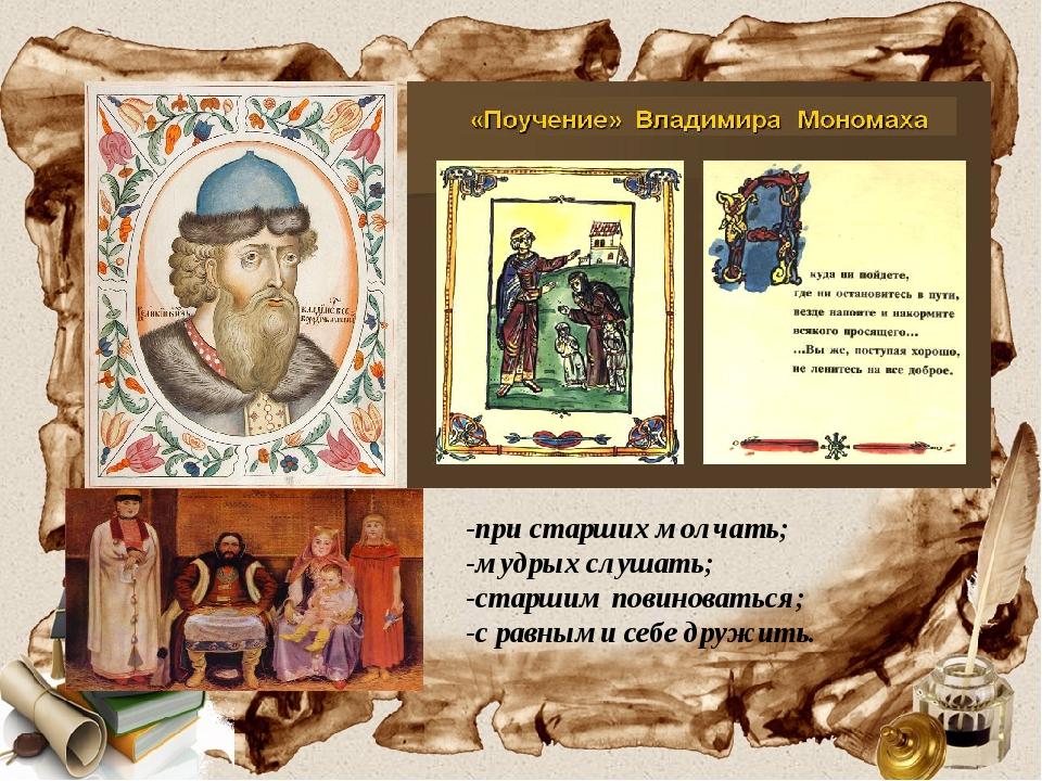 -при старших молчать; -мудрых слушать; -старшим повиноваться; -с равными себ...