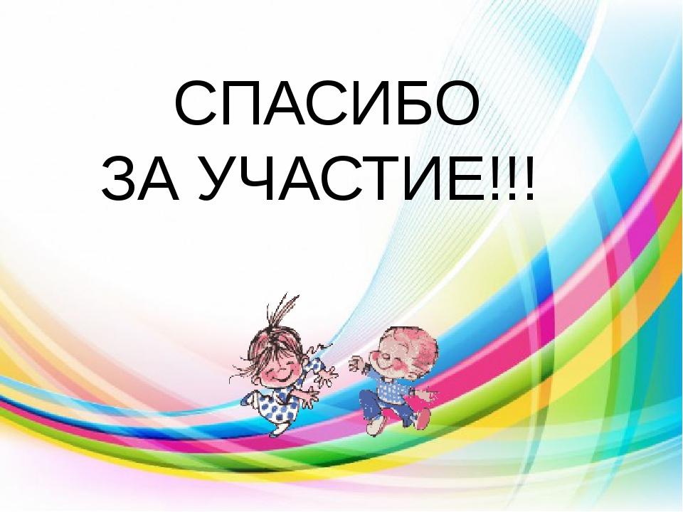 СПАСИБО ЗА УЧАСТИЕ!!!