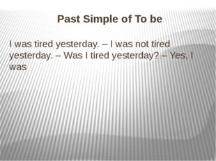 Past Simple of To be I was tired yesterday. – I was not tired yesterday. – Wa