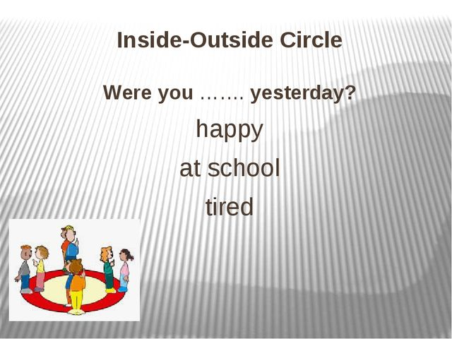 Inside-Outside Circle Were you ……. yesterday? happy at school tired