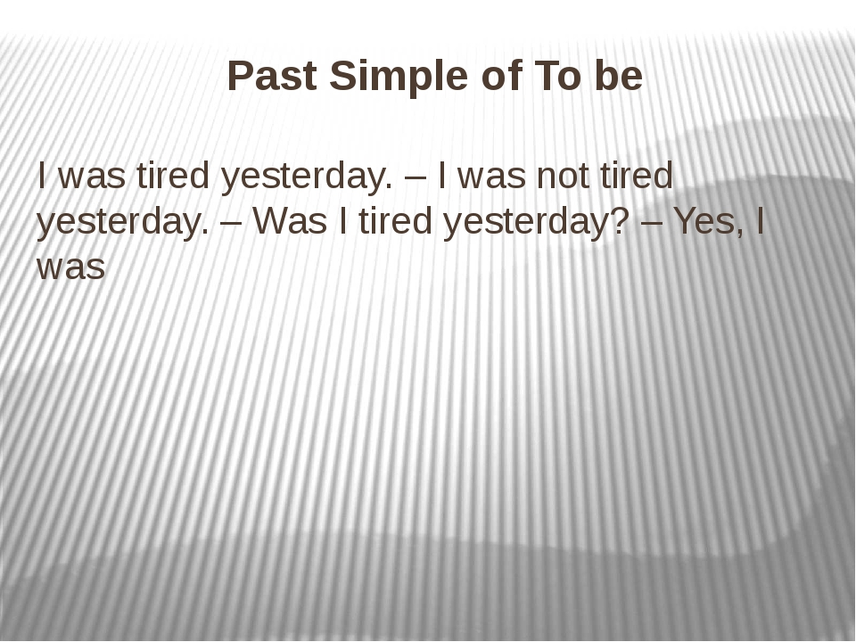 Past Simple of To be I was tired yesterday. – I was not tired yesterday. – Wa...