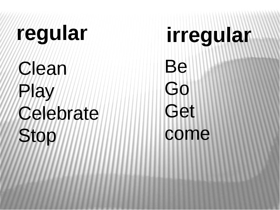 regular irregular Clean Play Celebrate Stop Be Go Get come