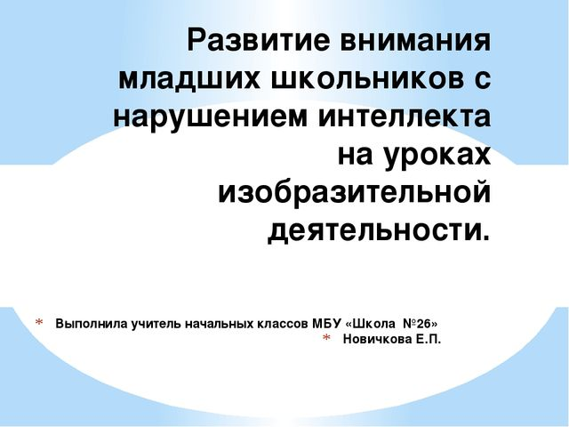 Выполнила учитель начальных классов МБУ «Школа №26» Новичкова Е.П. Развитие в...