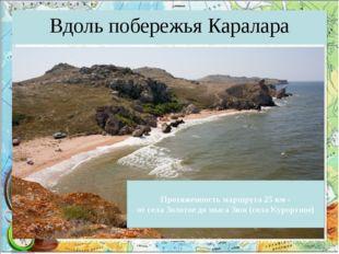Вдоль побережья Каралара Протяженность маршрута 25 км - от села Золотое до мы
