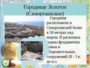 Городище Золотое (Сююрташское) Городище расположено в Сююрташской балке в 50