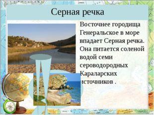 Серная речка Восточнее городища Генеральское в море впадает Серная речка. Она