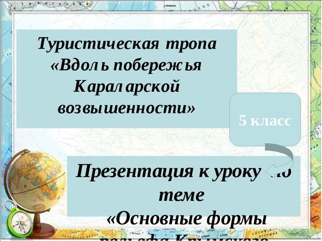 Туристическая тропа «Вдоль побережья Караларской возвышенности» Презентация к...