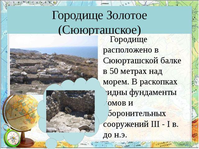 Городище Золотое (Сююрташское) Городище расположено в Сююрташской балке в 50...