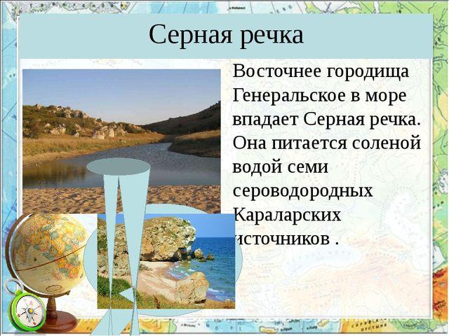 Серная речка Восточнее городища Генеральское в море впадает Серная речка. Она...