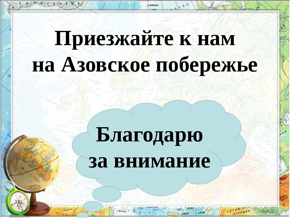 Приезжайте к нам на Азовское побережье Благодарю за внимание