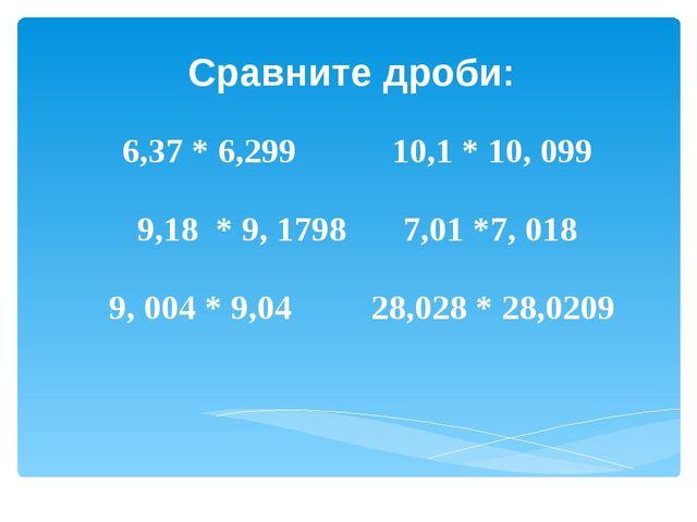 Сравните дроби: 6,37 * 6,299 10,1 * 10, 099 9,18 * 9, 1798 7,01 *7, 018 9, 00...