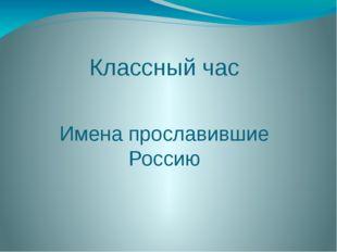 Классный час Имена прославившие Россию