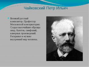 Чайковский Петр Ильич Великий русский композитор. Профессор Московской консер