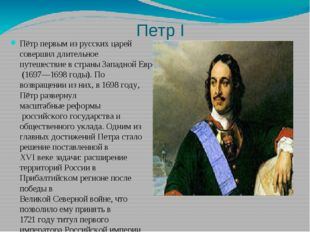 Петр I Пётр первым из русских царей совершил длительноепутешествие в страны