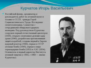 Курчатов Игорь Васильевич Российский физик, организатор и руководитель работ