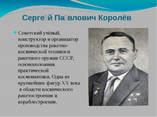 Серге́й Па́влович Королёв Советский учёный, конструктор и организатор произв