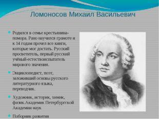 Ломоносов Михаил Васильевич Родился в семье крестьянина-помора. Рано научился