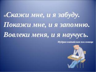 «Скажи мне, и я забуду. Покажи мне, и я запомню. Вовлеки меня, и я научусь. М