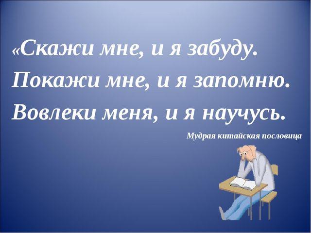 «Скажи мне, и я забуду. Покажи мне, и я запомню. Вовлеки меня, и я научусь. М...