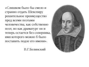 «Слишком было бы смело и странно отдать Шекспиру решительное преимущество пре