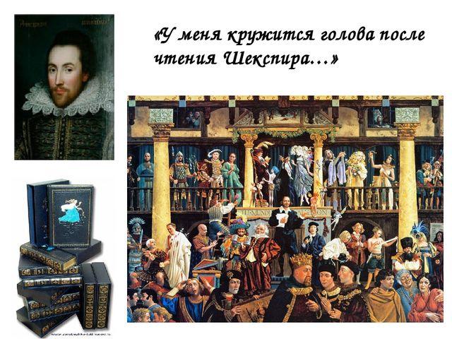 «У меня кружится голова после чтения Шекспира…»