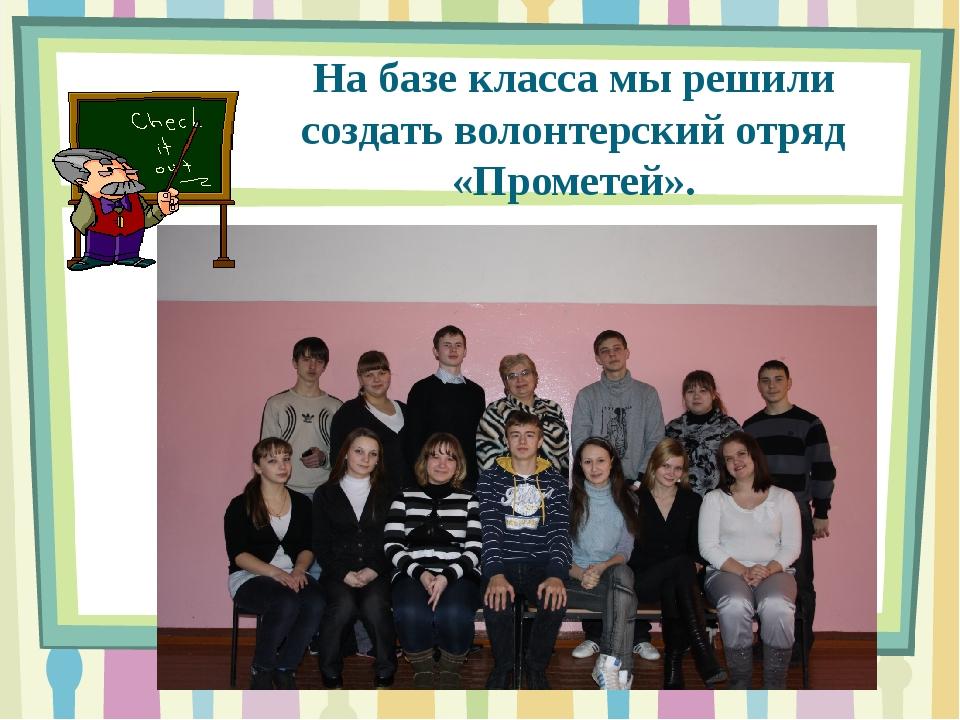 На базе класса мы решили создать волонтерский отряд «Прометей».