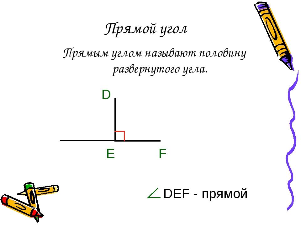 Прямой угол Прямым углом называют половину развернутого угла. DEF - прямой E...