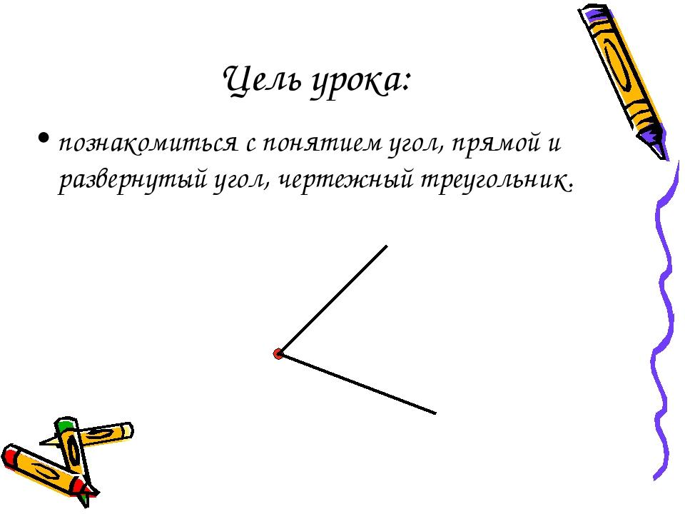 Цель урока: познакомиться с понятием угол, прямой и развернутый угол, чертежн...