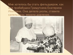 Мне хотелось бы стать фельдшером, как моя прабабушка Гришуткина Екатерина Ива