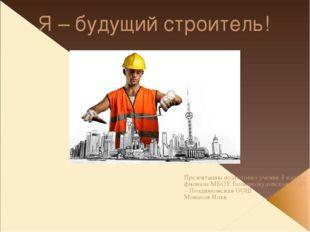 Я – будущий строитель! Презентацию подготовил ученик 4 класса филиала МБОУ Бо
