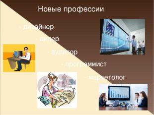Новые профессии - дизайнер - дилер - аудитор - программист - маркетолог