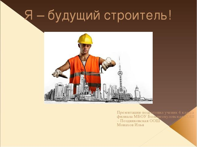 Я – будущий строитель! Презентацию подготовил ученик 4 класса филиала МБОУ Бо...