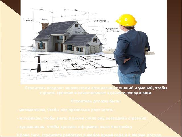 Строители владеют множеством специальных знаний и умений, чтобы строить крепк...