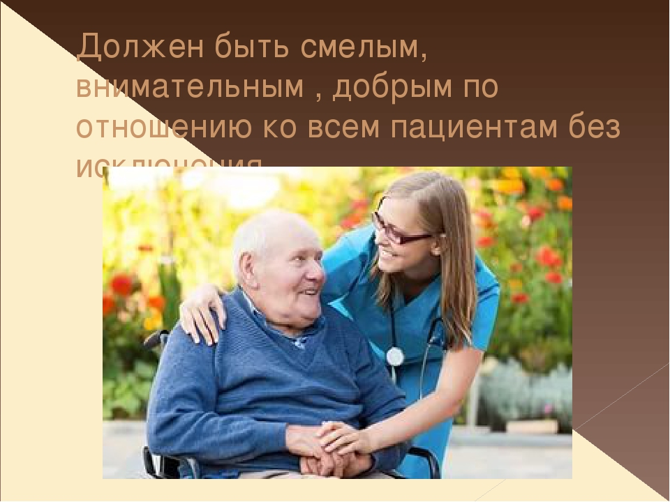 Должен быть смелым, внимательным , добрым по отношению ко всем пациентам без...
