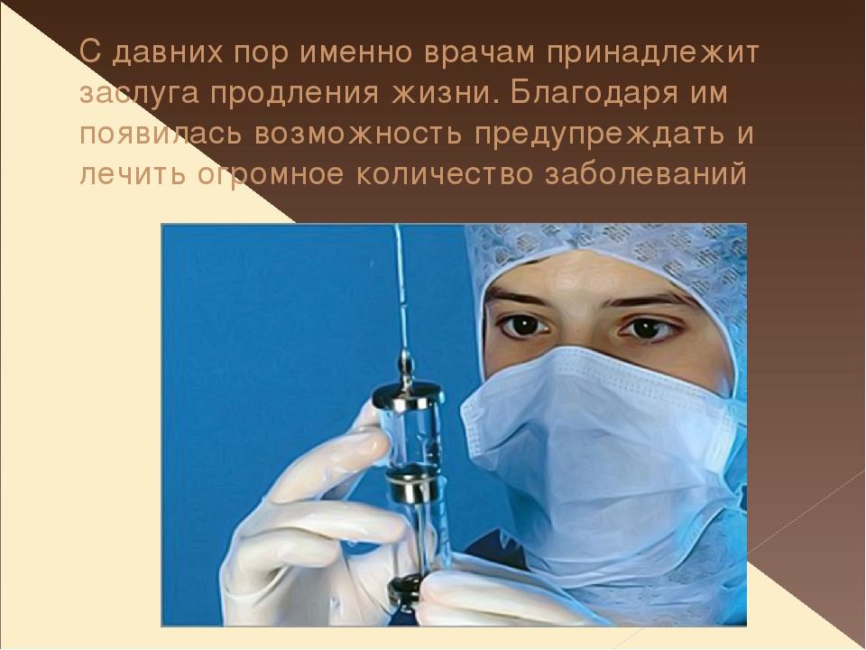 С давних пор именно врачам принадлежит заслуга продления жизни. Благодаря им...