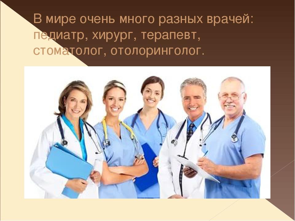 В мире очень много разных врачей: педиатр, хирург, терапевт, стоматолог, отол...