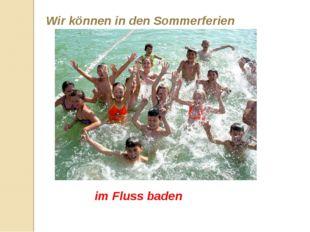 Wir können in den Sommerferien im Fluss baden